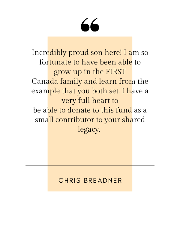 Incredibly proud son here! I am so fortunate to have been able to grow up in the FIRST Canada family and learn from the example that you both set. I have a very full heart to be able to donate to this fund as a small contributor to your shared legacy. - Chris Breadner